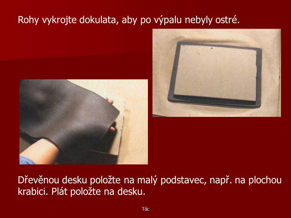 Tác Uřízněte velký kus hlíny, boucháním válečku ho vytvarujte a doválejte na tloušťku asi půl centimetru. Na plát hlíny položte dřevěnou desku a podle