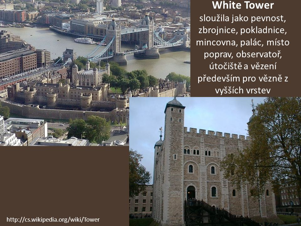 White Tower sloužila jako pevnost, zbrojnice, pokladnice, mincovna, palác, místo poprav, observatoř, útočiště a vězení především pro vězně z vyšších v