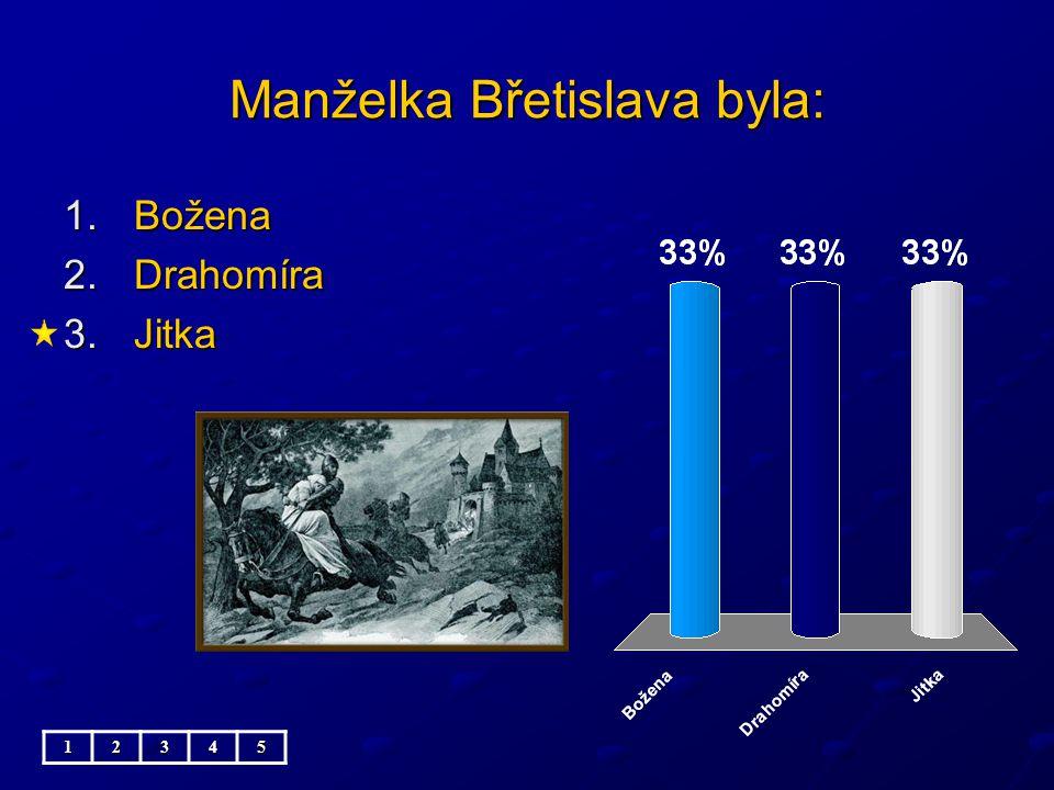 Manželka Břetislava byla: 1.Božena 2.Drahomíra 3.Jitka 12345