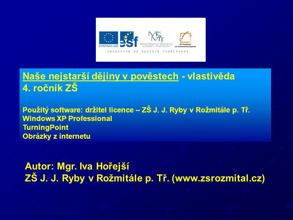 Naše nejstarší dějiny v pověstech - vlastivěda 4. ročník ZŠ Použitý software: držitel licence – ZŠ J. J. Ryby v Rožmitále p. Tř. Windows XP Profession