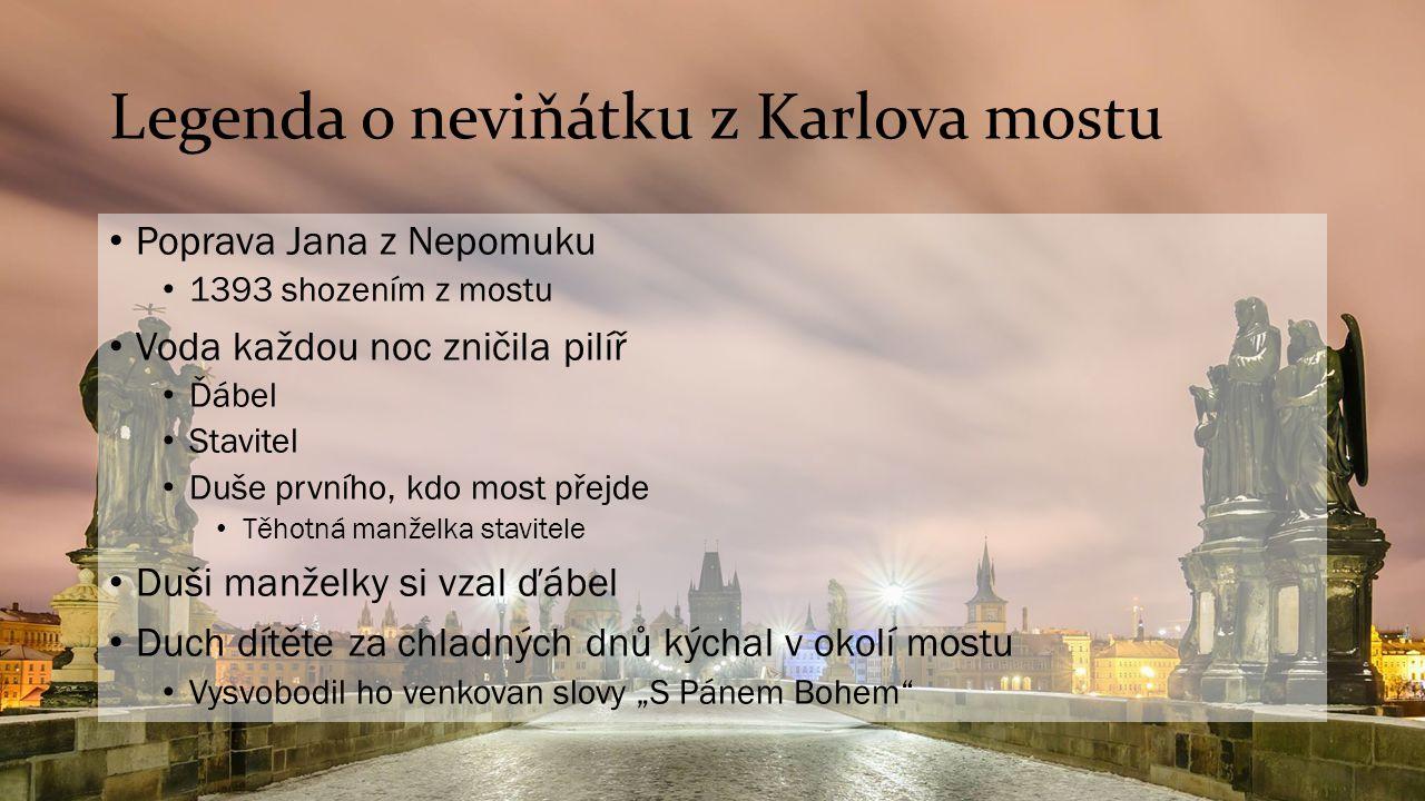 Legenda o neviňátku z Karlova mostu Poprava Jana z Nepomuku 1393 shozením z mostu Voda každou noc zničila pilíř Ďábel Stavitel Duše prvního, kdo most