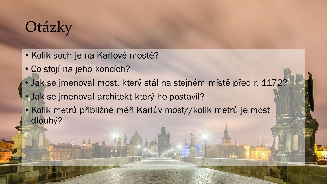 Otázky Kolik soch je na Karlově mostě? Co stojí na jeho koncích? Jak se jmenoval most, který stál na stejném místě před r. 1172? Jak se jmenoval archi