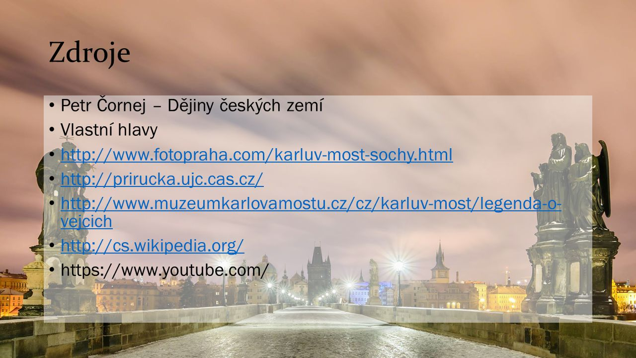 Zdroje Petr Čornej – Dějiny českých zemí Vlastní hlavy http://www.fotopraha.com/karluv-most-sochy.html http://prirucka.ujc.cas.cz/ http://www.muzeumka