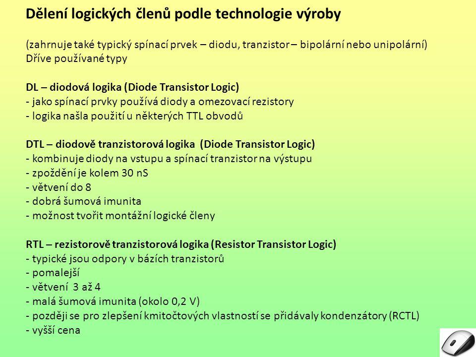 Dělení logických členů podle technologie výroby – pokračování Používané typy TTL – tranzistorově tranzistorová logika (Transistor Transistor Logic) - používá bipolární tranzistory - někdy s více emitory (NAND) - napájecí napětí je od 4,5 do 5,5 V (nevýhoda pro napájení z baterií) (tolerance napájecího napětí je podle řady 5 % nebo 10 % z 5,00 V) - jsou rychlé - mohou pracovat s vyššími frekvencemi (mají rychlou odezvu a malé zpoždění průchodu signálu – od 3 do 10 ns) - nízká výrobní cena - nevyžadují zvláštní zacházení ani speciální antistatické pracoviště (dobře uzemněné) - šumová imunita je dobrá (teoretická je 0,4 V, v praxi dosahovaná kolem 0,9 V) - větvení je od 10 do 30 - větší spotřeba elektrické energie (značný zbytkový proud) - u TTL lze dosáhnout jen nízkého nebo středního stupně integrace (SSI a MSI)