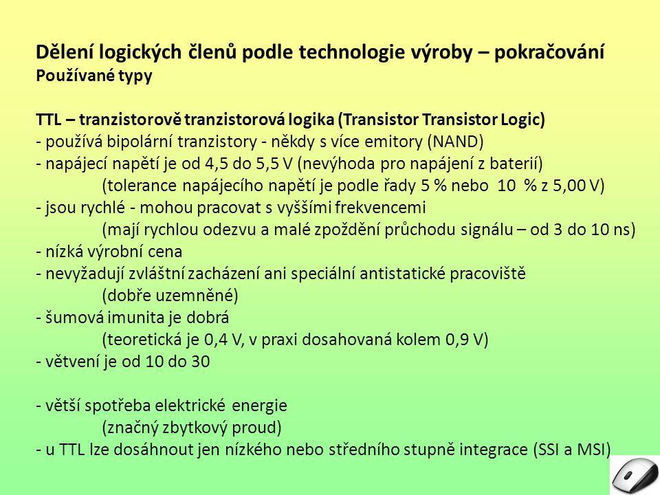 Řady CMOS obvodů Řady podle rychlosti a napájení – pokračování Řada – označení Význam Popis LVXLow VoltageNapájení 3,3 V, vstupy snesou TTL úrovně VHCVery High Speed CMOSVelmi rychlá GG (GHz)Napájení 1,65 až 3,3 V, vstupy snesou TTL úrovně Frekvence 1 GHz a vyšší BCTBiCMOSTTL kompatibilní logické úrovně ABTAdvanced BiCMOSZdokonalená BiCMOS, TTL kompatibilní logické úrovně
