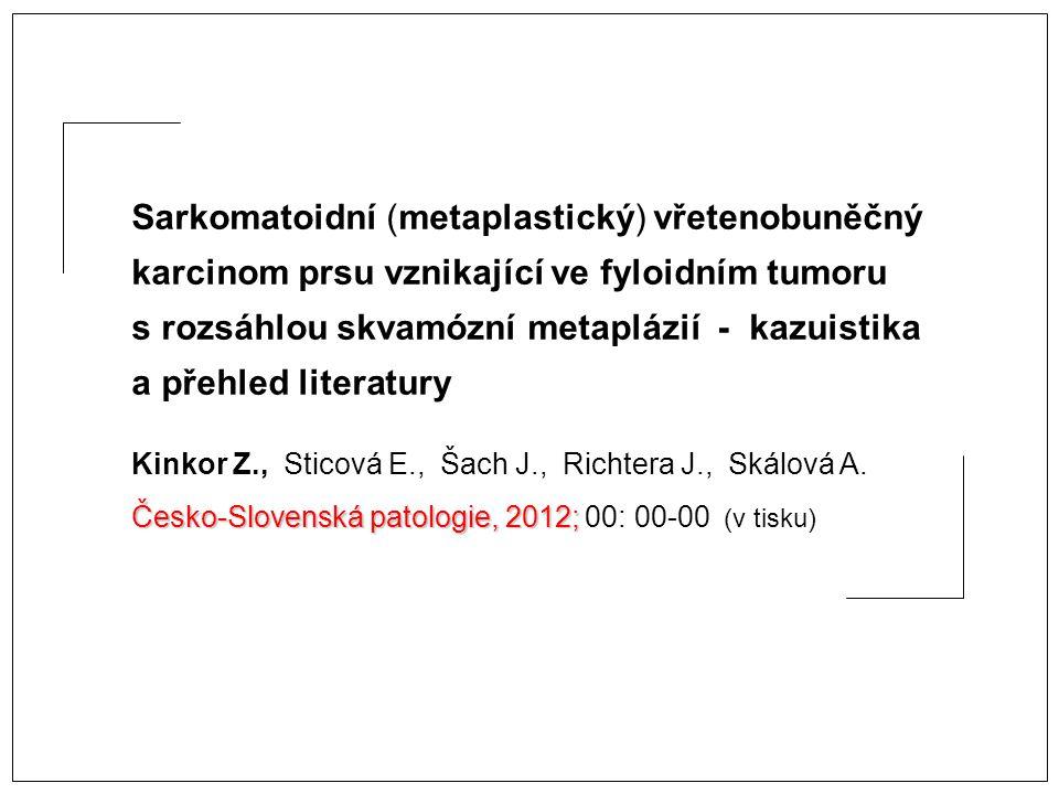 Sarkomatoidní (metaplastický) vřetenobuněčný karcinom prsu vznikající ve fyloidním tumoru s rozsáhlou skvamózní metaplázií - kazuistika a přehled literatury Kinkor Z., Sticová E., Šach J., Richtera J., Skálová A.
