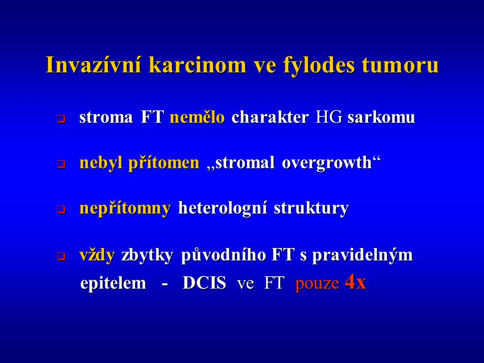"""Invazívní karcinom ve fylodes tumoru  stroma FT nemělo charakter HG sarkomu  nebyl přítomen """"stromal overgrowth  nepřítomny heterologní struktury  vždy zbytky původního FT s pravidelným epitelem - DCIS ve FT pouze 4x epitelem - DCIS ve FT pouze 4x"""