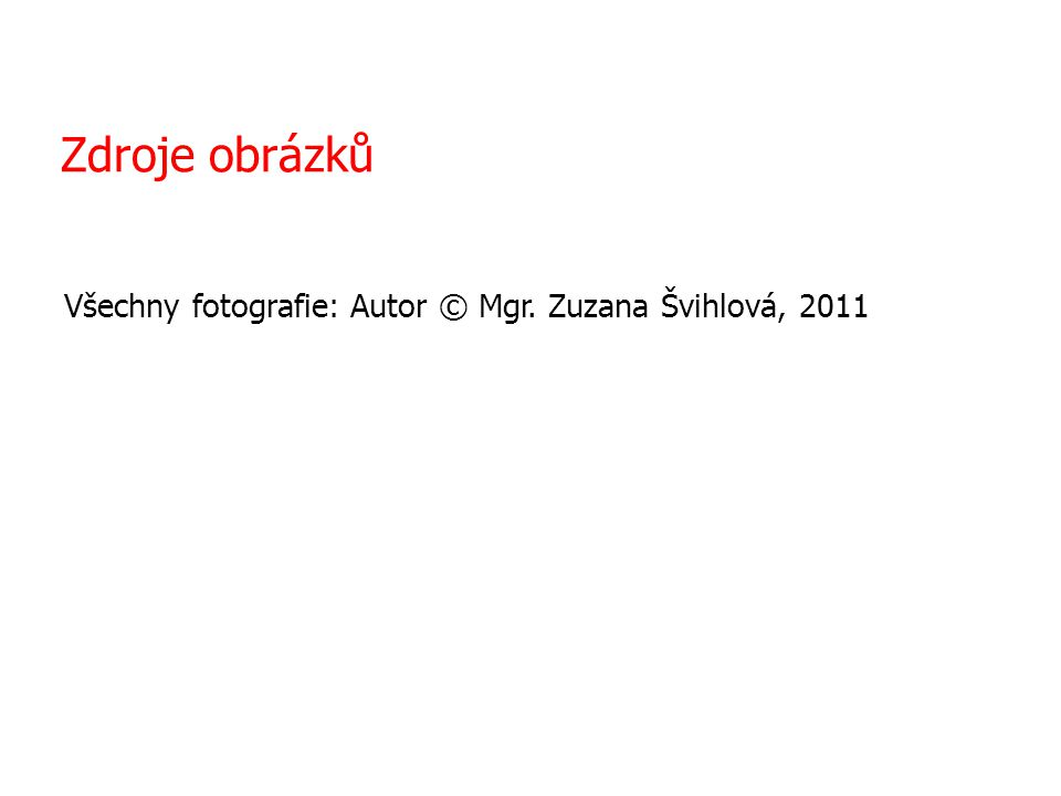 Zdroje obrázků Všechny fotografie: Autor © Mgr. Zuzana Švihlová, 2011