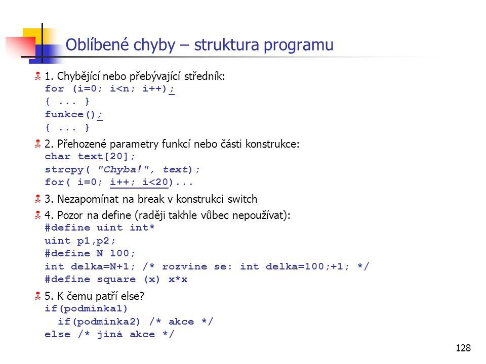 128 Oblíbené chyby – struktura programu  1. Chybějící nebo přebývající středník: for (i=0; i<n; i++); {... } funkce(); {... }  2. Přehozené parametr