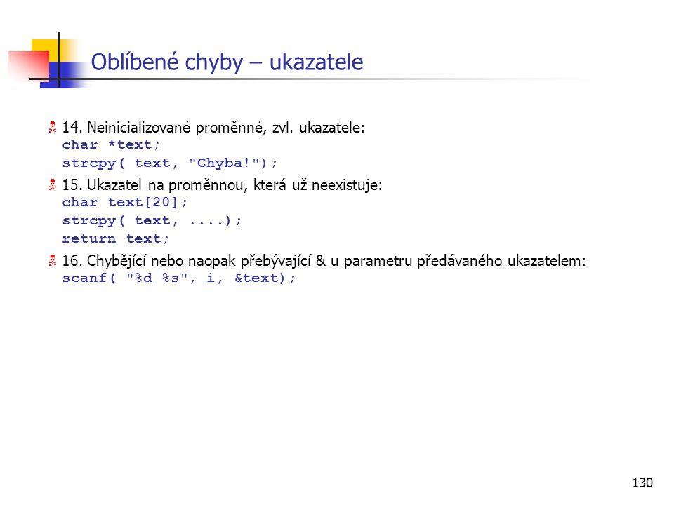 130 Oblíbené chyby – ukazatele  14. Neinicializované proměnné, zvl. ukazatele: char *text; strcpy( text,