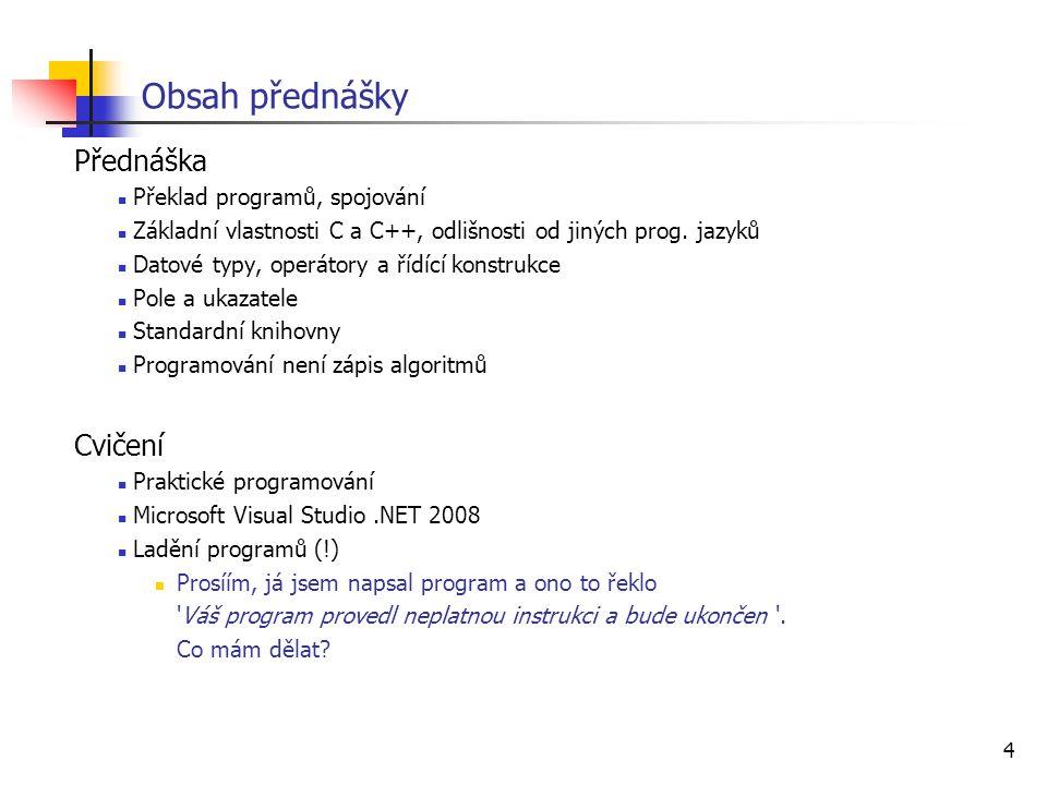 4 Obsah přednášky Přednáška Překlad programů, spojování Základní vlastnosti C a C++, odlišnosti od jiných prog. jazyků Datové typy, operátory a řídící