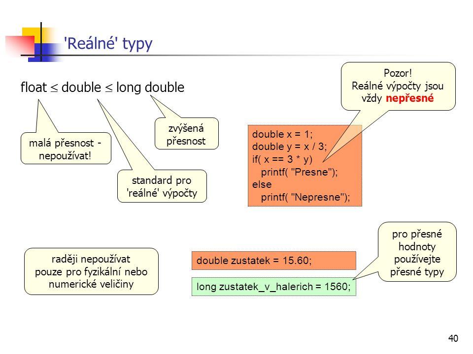 40 'Reálné' typy float  double  long double malá přesnost - nepoužívat! standard pro 'reálné' výpočty zvýšená přesnost double x = 1; double y = x /
