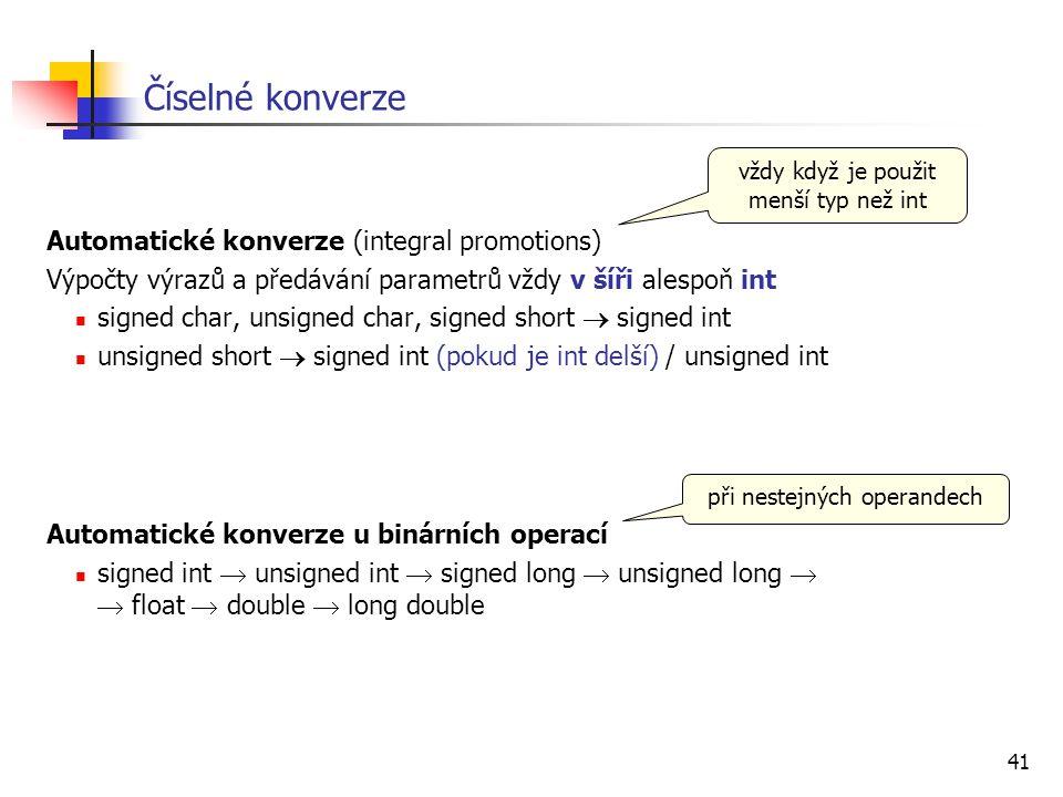 41 Číselné konverze Automatické konverze (integral promotions) Výpočty výrazů a předávání parametrů vždy v šíři alespoň int signed char, unsigned char
