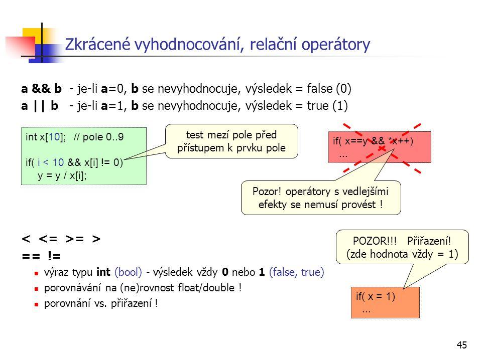 45 Zkrácené vyhodnocování, relační operátory a && b- je-li a=0, b se nevyhodnocuje, výsledek = false (0) a || b- je-li a=1, b se nevyhodnocuje, výsled