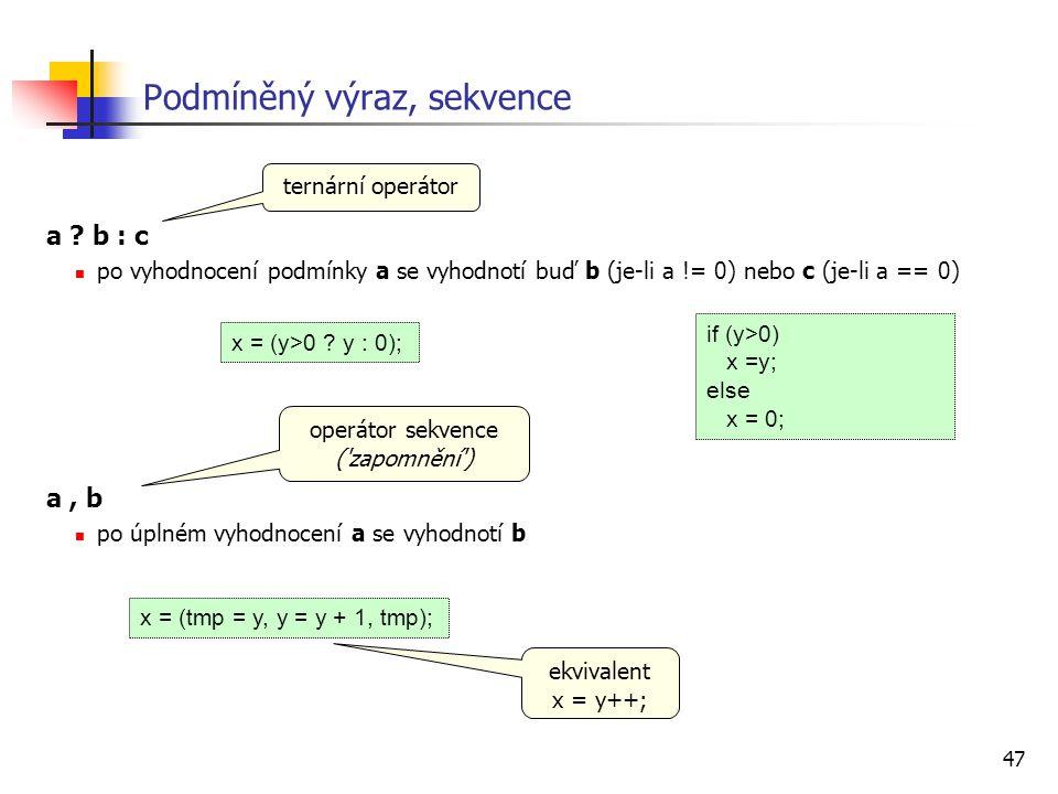 47 Podmíněný výraz, sekvence a ? b : c po vyhodnocení podmínky a se vyhodnotí buď b (je-li a != 0) nebo c (je-li a == 0) a, b po úplném vyhodnocení a