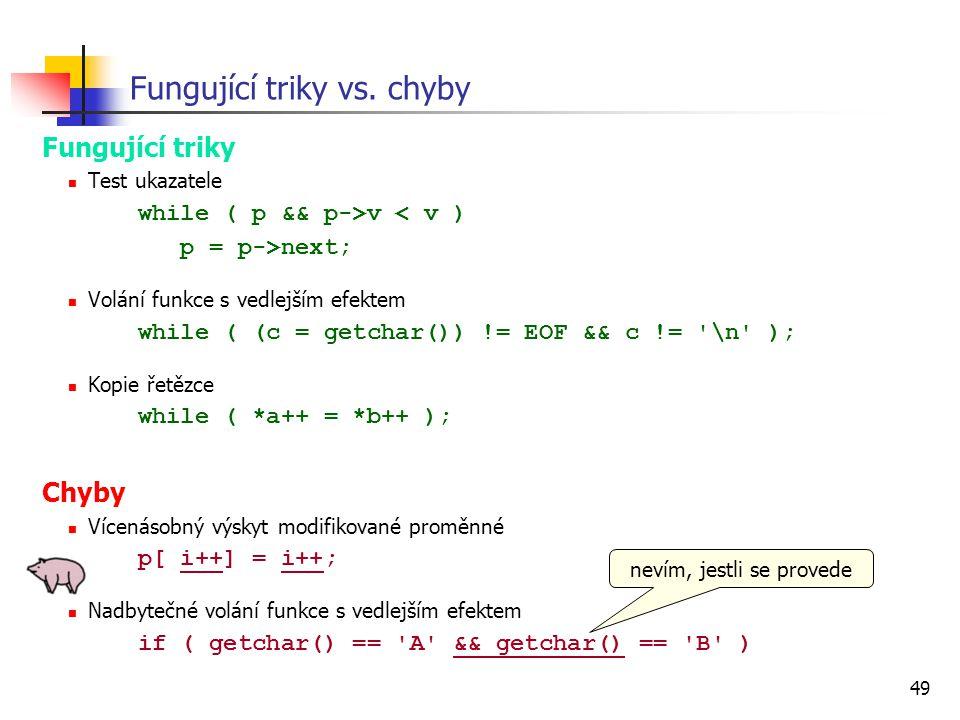 49 Fungující triky vs. chyby Fungující triky Test ukazatele while ( p && p->v < v ) p = p->next; Volání funkce s vedlejším efektem while ( (c = getcha