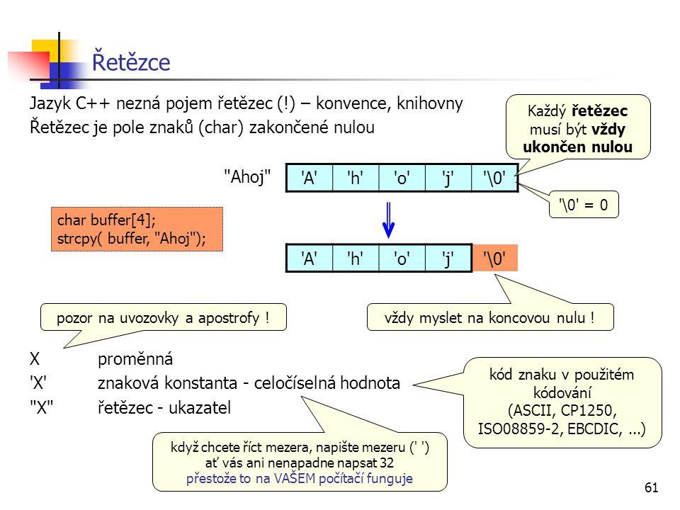 61 Řetězce Jazyk C++ nezná pojem řetězec (!) – konvence, knihovny Řetězec je pole znaků (char) zakončené nulou