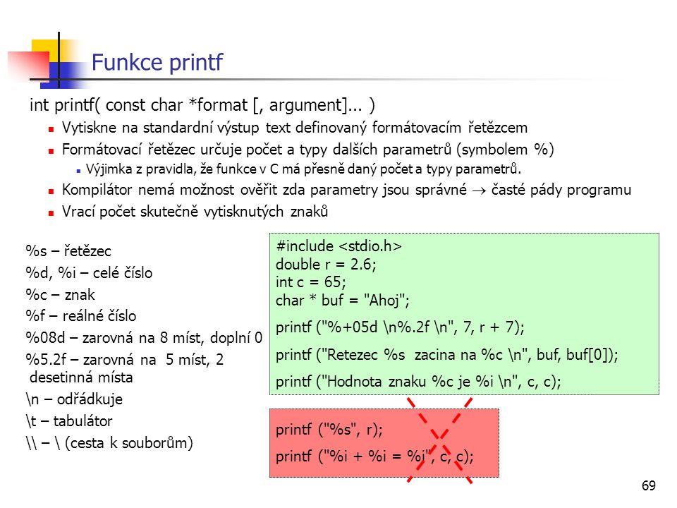 69 Funkce printf int printf( const char *format [, argument]... ) Vytiskne na standardní výstup text definovaný formátovacím řetězcem Formátovací řetě