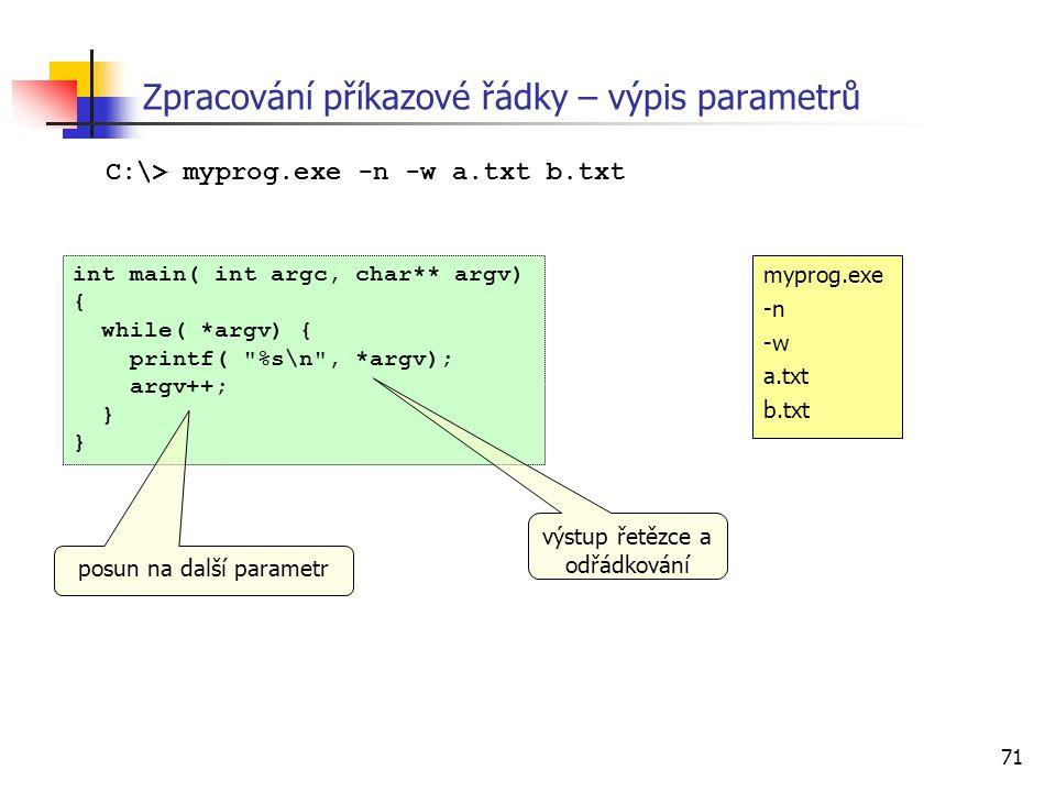71 Zpracování příkazové řádky – výpis parametrů int main( int argc, char** argv) { while( *argv) { printf(
