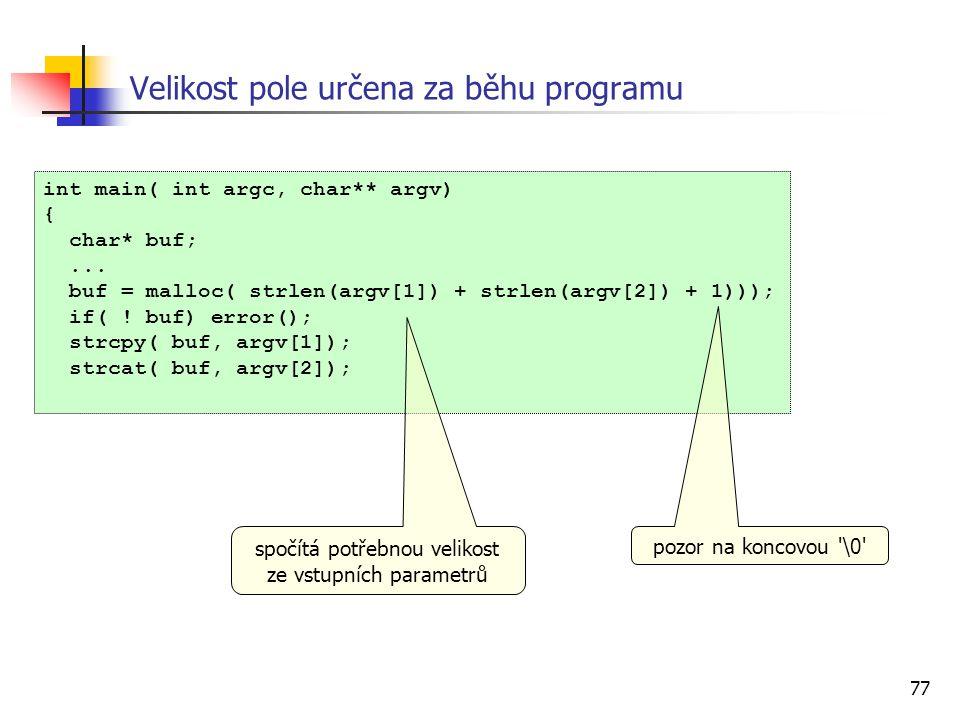 77 Velikost pole určena za běhu programu int main( int argc, char** argv) { char* buf;... buf = malloc( strlen(argv[1]) + strlen(argv[2]) + 1))); if(
