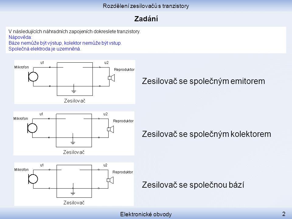 Rozdělení zesilovačů s tranzistory Elektronické obvody 2 V následujících náhradních zapojeních dokreslete tranzistory. Nápověda: Báze nemůže být výstu