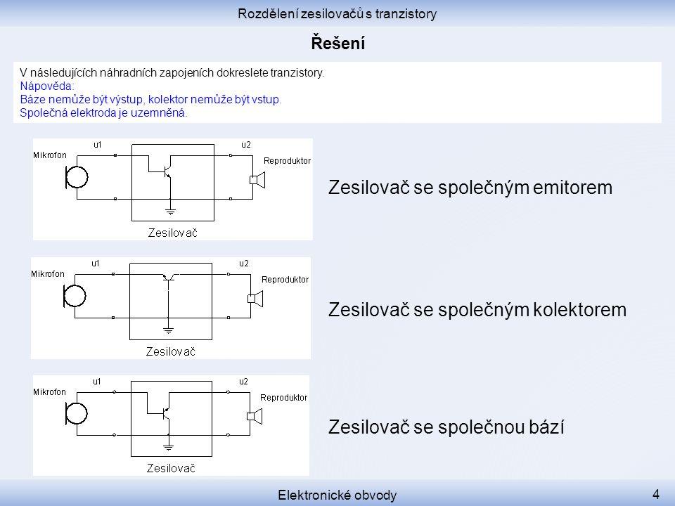 Rozdělení zesilovačů s tranzistory Elektronické obvody 4 V následujících náhradních zapojeních dokreslete tranzistory. Nápověda: Báze nemůže být výstu