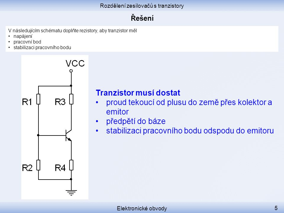 Rozdělení zesilovačů s tranzistory Elektronické obvody 5 V následujícím schématu doplňte rezistory, aby tranzistor měl napájení pracovní bod stabiliza