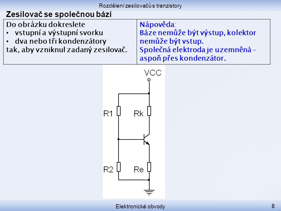 Rozdělení zesilovačů s tranzistory Elektronické obvody 8 Zesilovač se společnou bází Do obrázku dokreslete vstupní a výstupní svorku dva nebo tři kond