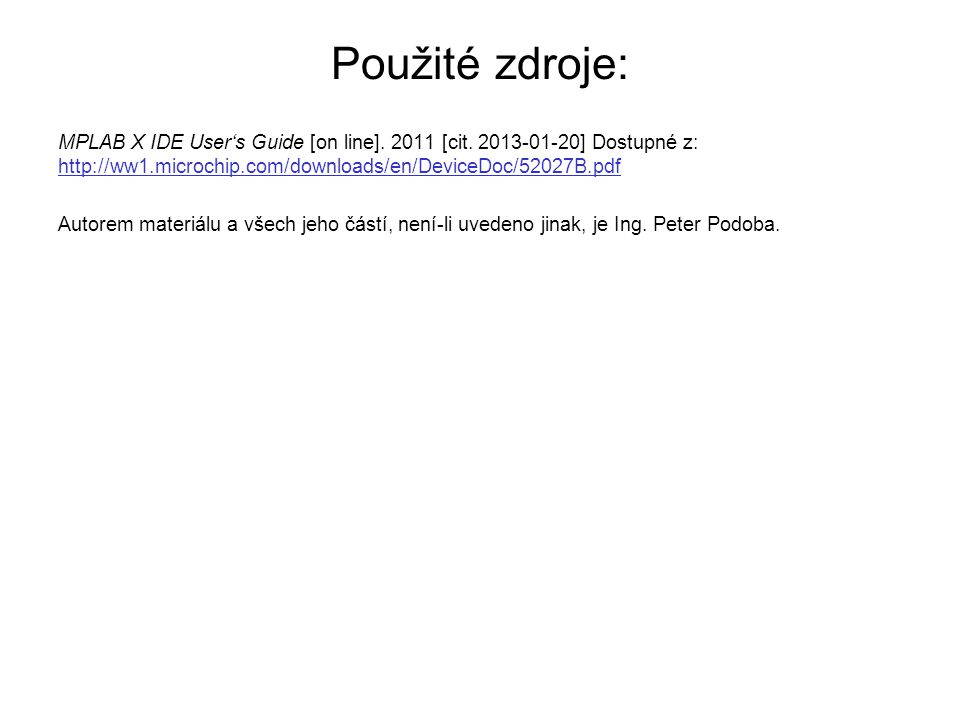 Použité zdroje: MPLAB X IDE User's Guide [on line]. 2011 [cit. 2013-01-20] Dostupné z: http://ww1.microchip.com/downloads/en/DeviceDoc/52027B.pdf http
