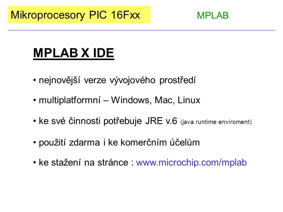 Mikroprocesory PIC 16Fxx MPLAB X IDE MPLAB nejnovější verze vývojového prostředí multiplatformní – Windows, Mac, Linux ke své činnosti potřebuje JRE v