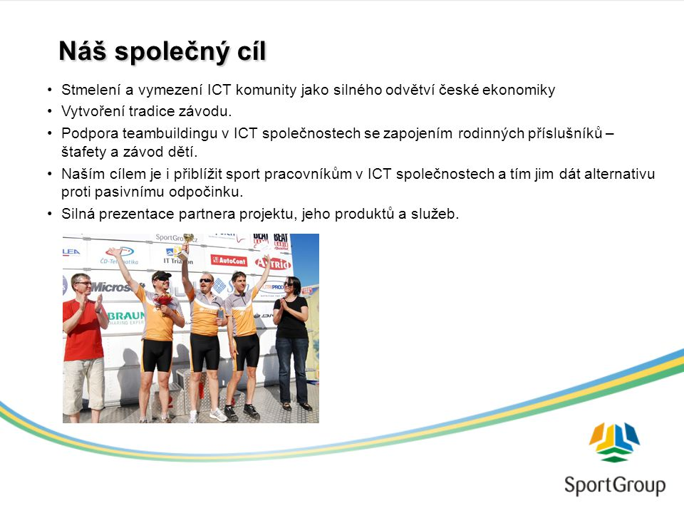 Náš společný cíl Stmelení a vymezení ICT komunity jako silného odvětví české ekonomiky Vytvoření tradice závodu.