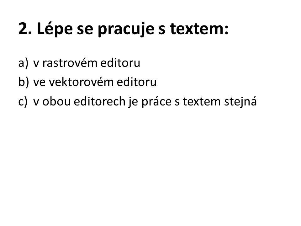 2. Lépe se pracuje s textem: a)v rastrovém editoru b)ve vektorovém editoru c)v obou editorech je práce s textem stejná