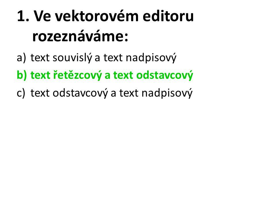 1. Ve vektorovém editoru rozeznáváme: a)text souvislý a text nadpisový b)text řetězcový a text odstavcový c)text odstavcový a text nadpisový