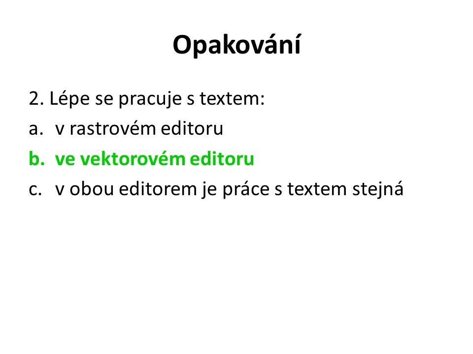 Opakování 2. Lépe se pracuje s textem: a.v rastrovém editoru b.ve vektorovém editoru c.v obou editorem je práce s textem stejná