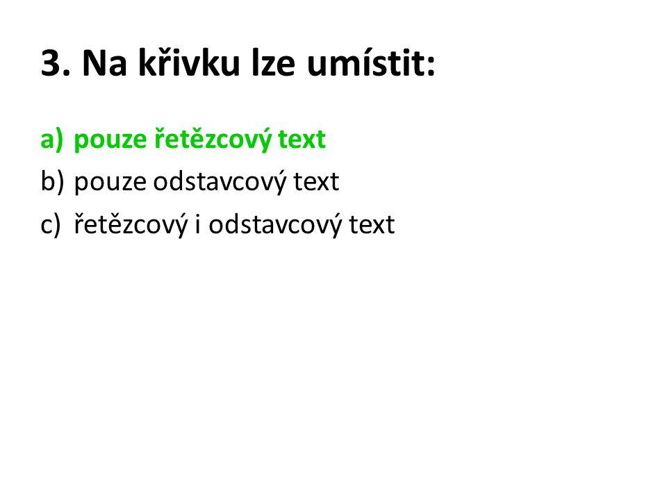 3. Na křivku lze umístit: a)pouze řetězcový text b)pouze odstavcový text c)řetězcový i odstavcový text
