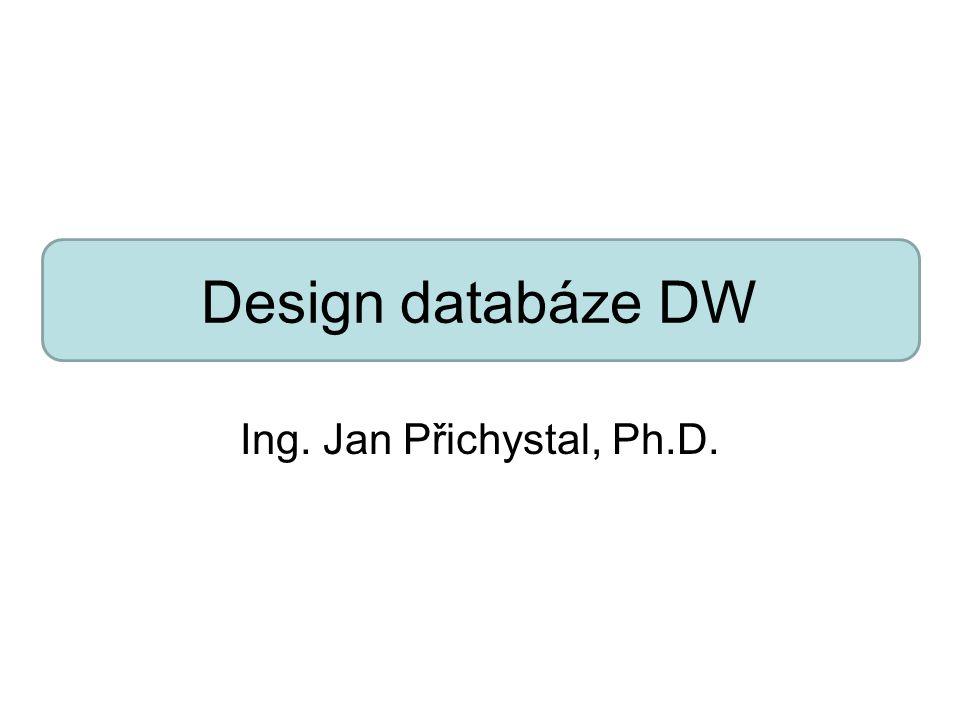 Design databáze DW Ing. Jan Přichystal, Ph.D.