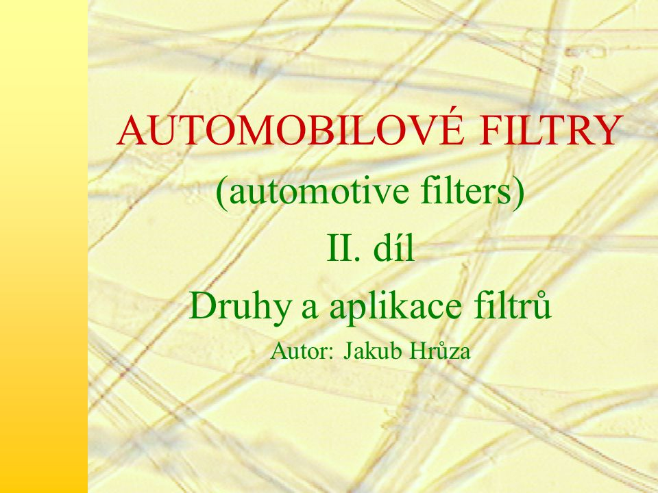 AUTOMOBILOVÉ FILTRY (automotive filters) II. díl Druhy a aplikace filtrů Autor: Jakub Hrůza