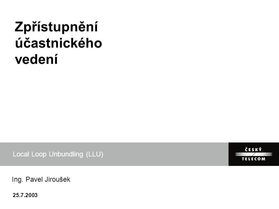 25.7.2003 Zpřístupnění účastnického vedení Local Loop Unbundling (LLU) Ing. Pavel Jiroušek
