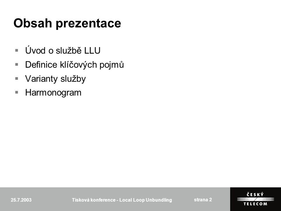 25.7.2003Tisková konference - Local Loop Unbundling strana 2 Obsah prezentace  Úvod o službě LLU  Definice klíčových pojmů  Varianty služby  Harmonogram