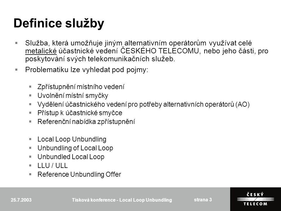 25.7.2003Tisková konference - Local Loop Unbundling strana 3 Definice služby  Služba, která umožňuje jiným alternativním operátorům využívat celé metalické účastnické vedení ČESKÉHO TELECOMU, nebo jeho části, pro poskytování svých telekomunikačních služeb.