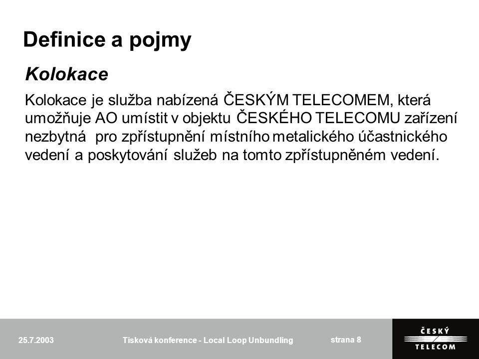 25.7.2003Tisková konference - Local Loop Unbundling strana 8 Definice a pojmy Kolokace Kolokace je služba nabízená ČESKÝM TELECOMEM, která umožňuje AO umístit v objektu ČESKÉHO TELECOMU zařízení nezbytná pro zpřístupnění místního metalického účastnického vedení a poskytování služeb na tomto zpřístupněném vedení.