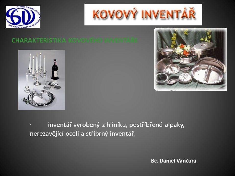CHARAKTERISTIKA KOVOVÉHO INVENTÁŘE · inventář vyrobený z hliníku, postříbřené alpaky, nerezavějící oceli a stříbrný inventář. Bc. Daniel Vančura