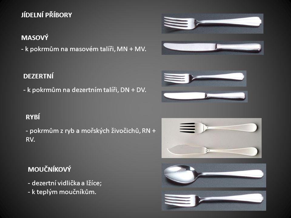 JÍDELNÍ PŘÍBORY MASOVÝ - k pokrmům na masovém talíři, MN + MV. DEZERTNÍ - k pokrmům na dezertním talíři, DN + DV. RYBÍ - pokrmům z ryb a mořských živo