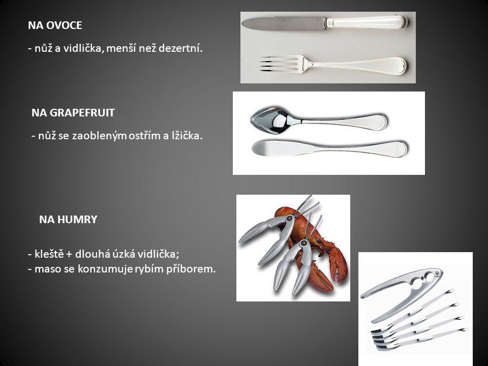 NA OVOCE - nůž a vidlička, menší než dezertní. NA GRAPEFRUIT - nůž se zaobleným ostřím a lžička. NA HUMRY - kleště + dlouhá úzká vidlička; - maso se k
