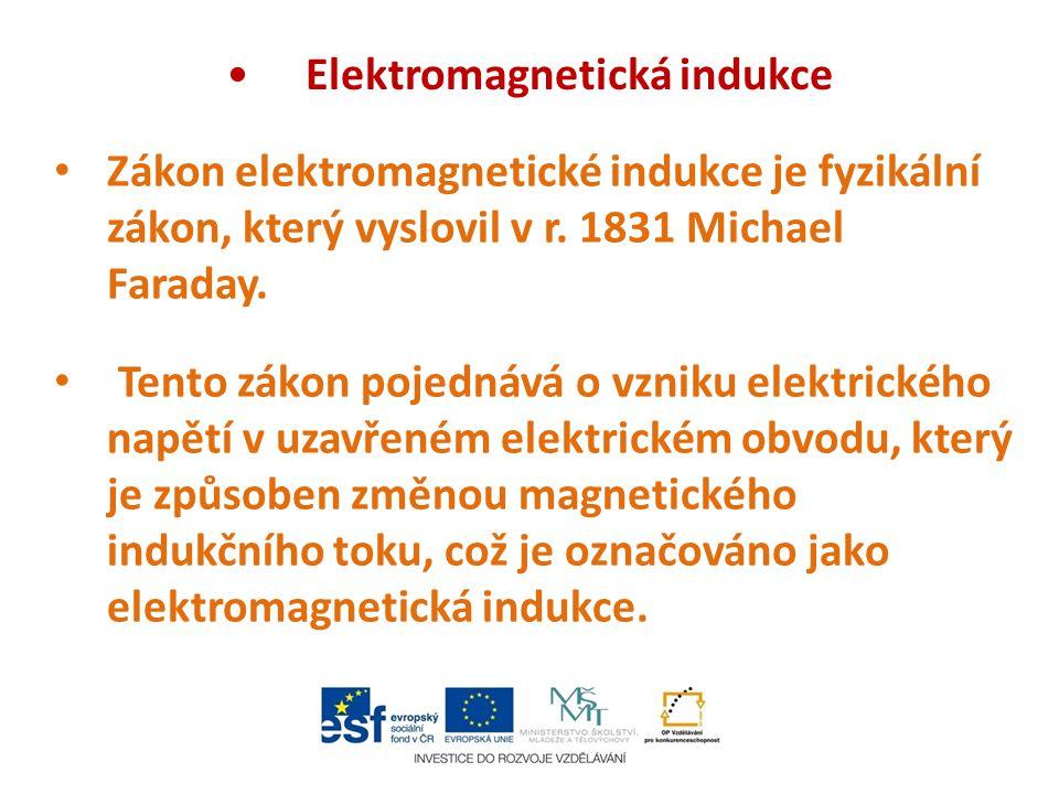 Elektromagnetická indukce Zákon elektromagnetické indukce je fyzikální zákon, který vyslovil v r. 1831 Michael Faraday. Tento zákon pojednává o vzniku