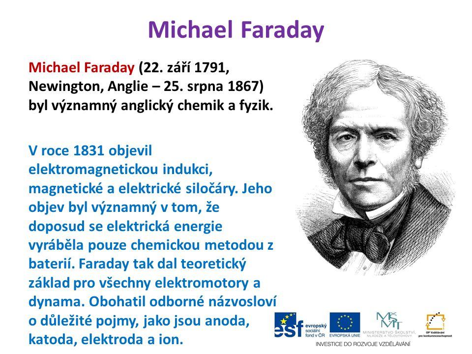 Michael Faraday Michael Faraday (22. září 1791, Newington, Anglie – 25. srpna 1867) byl významný anglický chemik a fyzik. V roce 1831 objevil elektrom