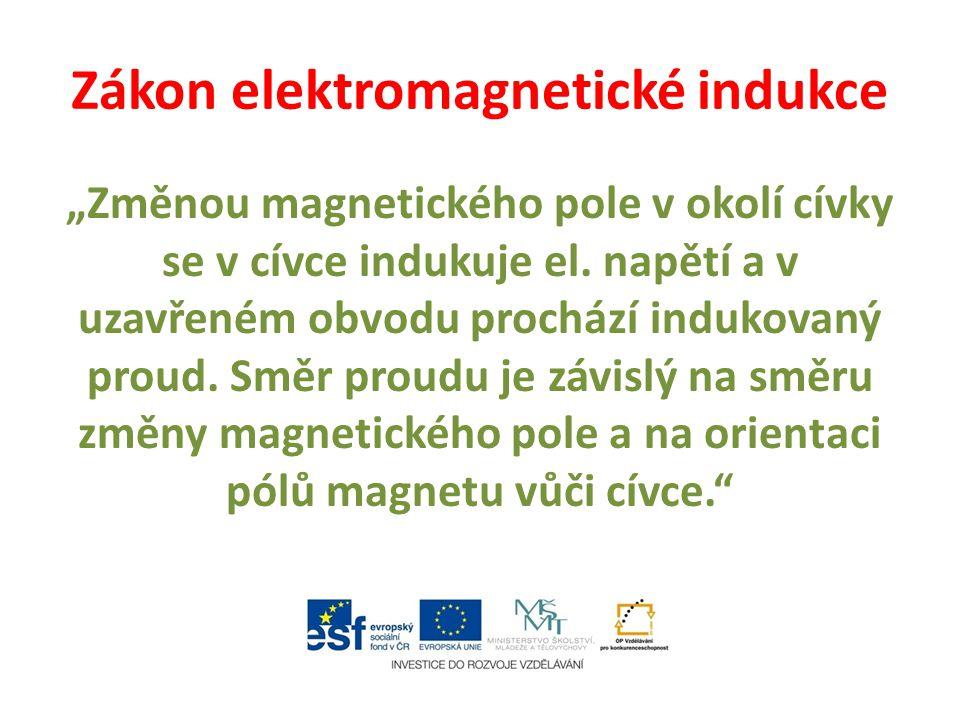 """Zákon elektromagnetické indukce """"Změnou magnetického pole v okolí cívky se v cívce indukuje el. napětí a v uzavřeném obvodu prochází indukovaný proud."""