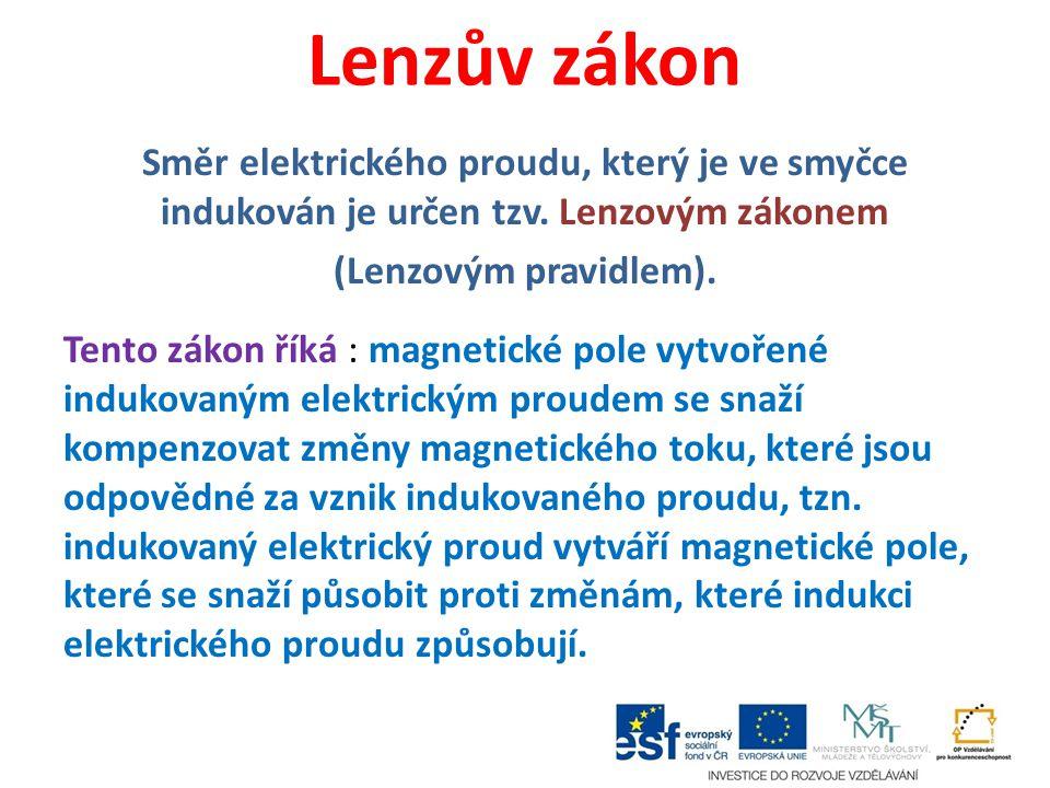 Lenzův zákon Směr elektrického proudu, který je ve smyčce indukován je určen tzv. Lenzovým zákonem (Lenzovým pravidlem). Tento zákon říká : magnetické