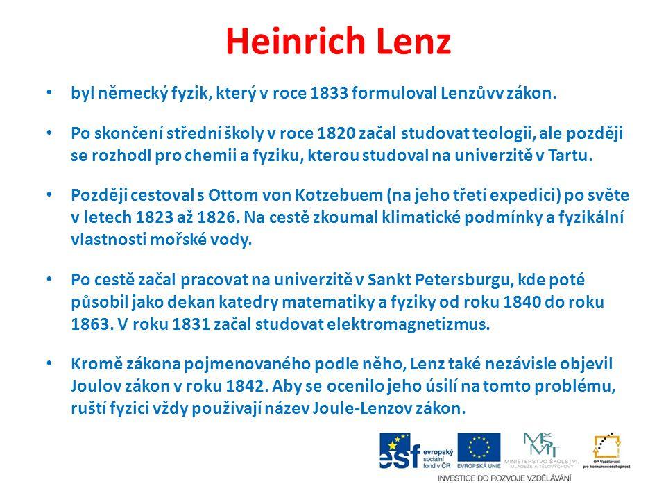 Heinrich Lenz byl německý fyzik, který v roce 1833 formuloval Lenzůvv zákon. Po skončení střední školy v roce 1820 začal studovat teologii, ale pozděj