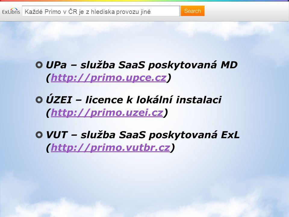 Každé Primo v ČR je z hlediska provozu jiné  UPa – služba SaaS poskytovaná MD (http://primo.upce.cz)http://primo.upce.cz  ÚZEI – licence k lokální instalaci (http://primo.uzei.cz)http://primo.uzei.cz  VUT – služba SaaS poskytovaná ExL (http://primo.vutbr.cz)http://primo.vutbr.cz